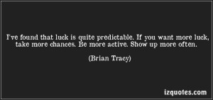 quote-i-ve-found-that-luck-is-quite-predictable-if-you-want-more-luck-take-more-chances-be-more-brian-tracy-186408
